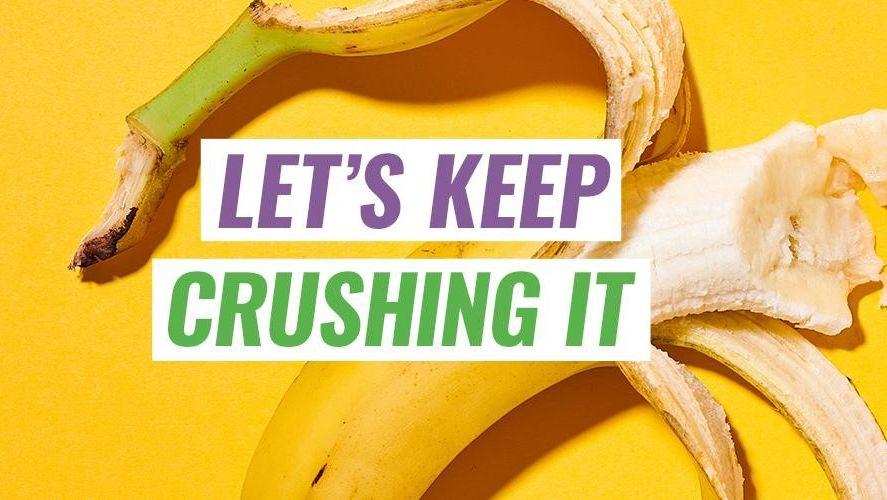 let's keep crushing it, half eaten banana